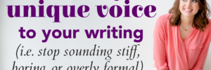 How to Add Your Unique Voice to Your Writing (and stop sounding stiff, boring, or overly formal)